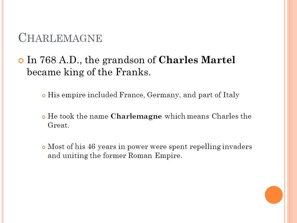 C HARLEMAGNE In 768 A.D., the grandson of Charles Martel became king of the Franks.