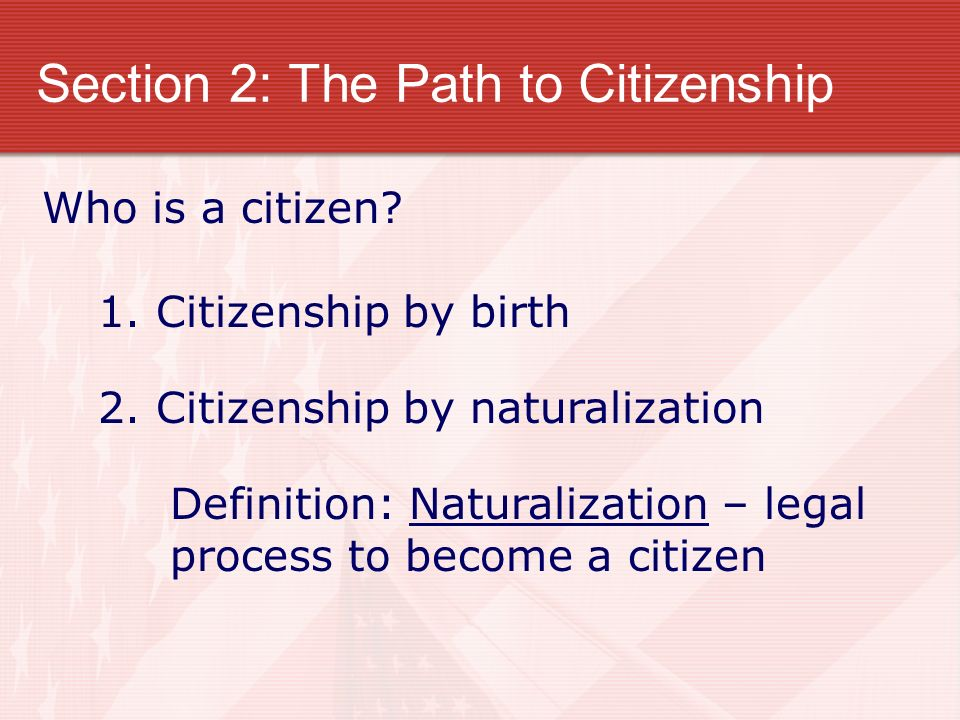 Section 2: The Path to Citizenship Who is a citizen? 1. Citizenship by birth 2. Citizenship by naturalization Definition: Naturalization – legal proce