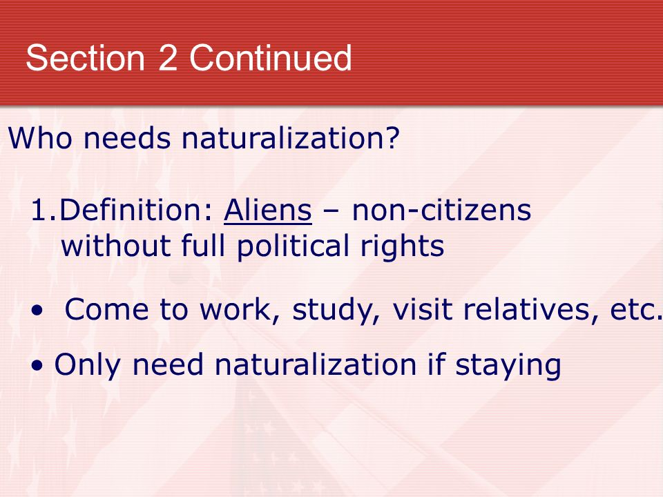 Section 2 Continued Who needs naturalization? 1.Definition: Aliens – non-citizens without full political rights Come to work, study, visit relatives,