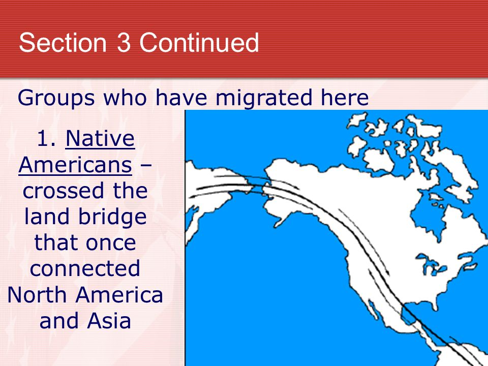 Section 3 Continued Groups who have migrated here 1. Native Americans – crossed the land bridge that once connected North America and Asia