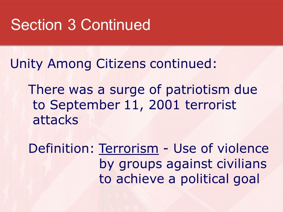 Section 3 Continued Unity Among Citizens continued: There was a surge of patriotism due to September 11, 2001 terrorist attacks Definition: Terrorism