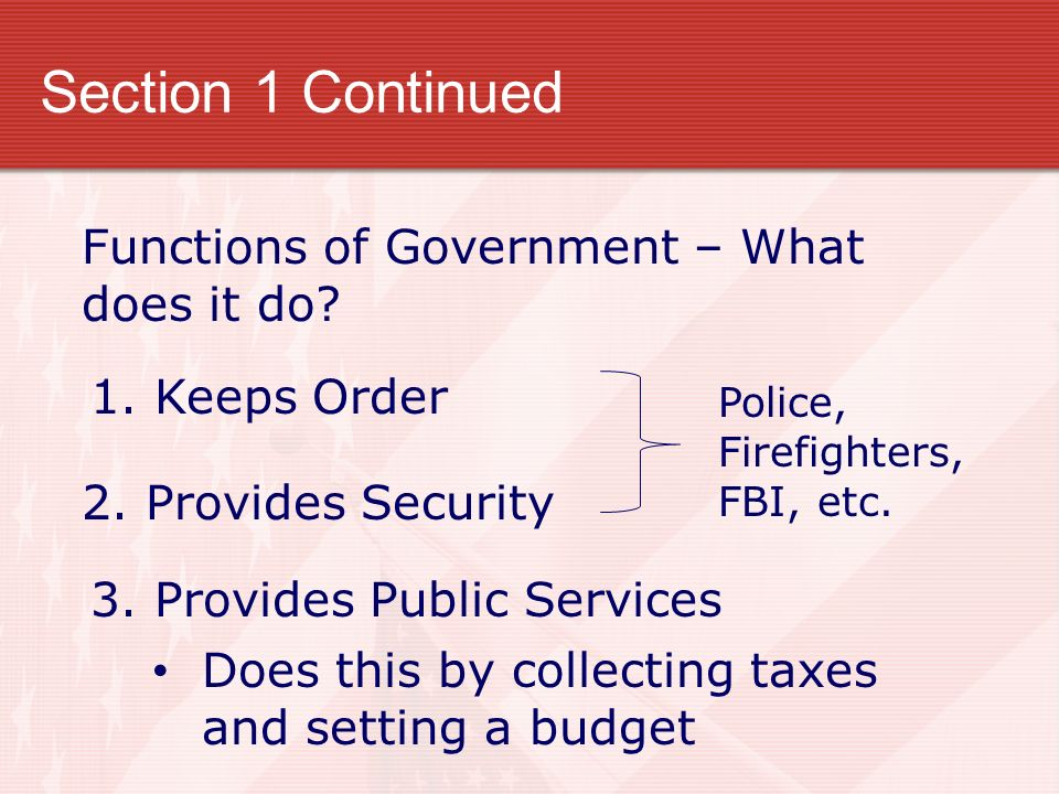 Section 1 Continued Functions of Government – What does it do? 1. Keeps Order 2. Provides Security Police, Firefighters, FBI, etc. 3. Provides Public