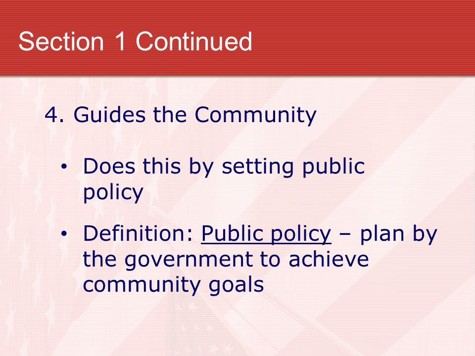 Section 1 Continued 4. Guides the Community Does this by setting public policy Definition: Public policy – plan by the government to achieve community