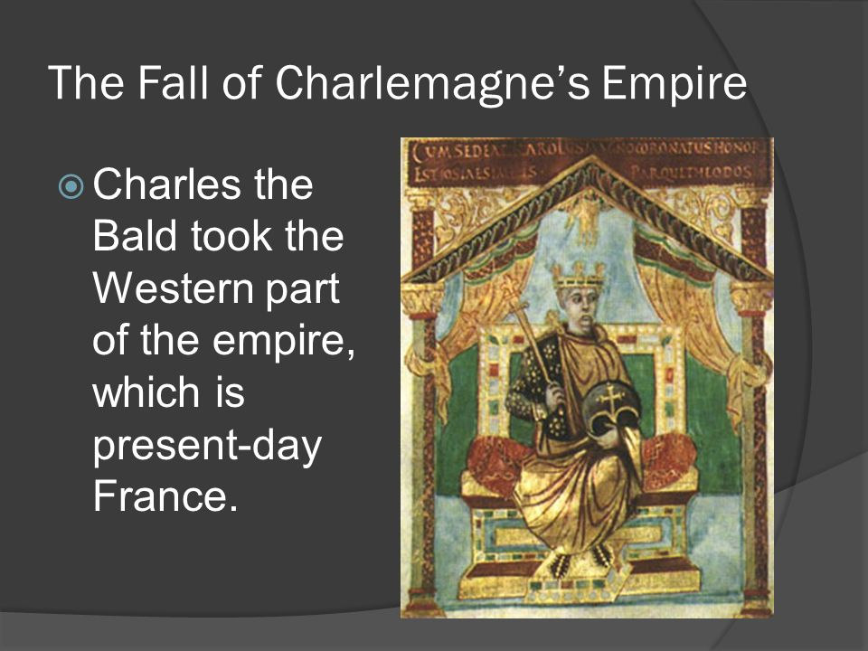 The Fall of Charlemagne's Empire  Charles the Bald took the Western part of the empire, which is present-day France.
