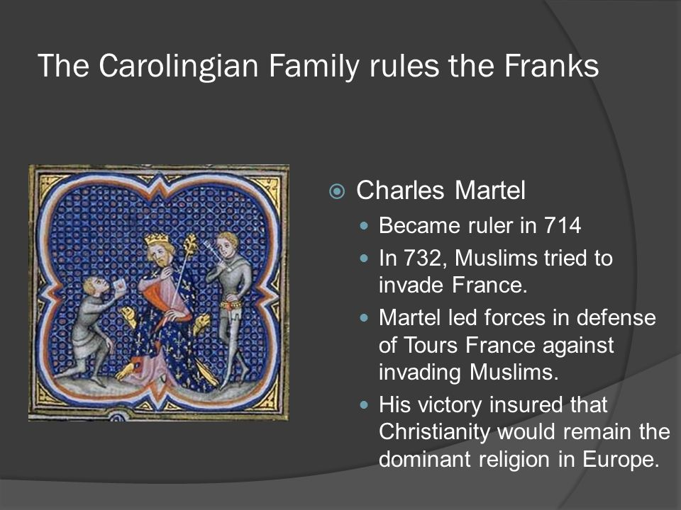The Carolingian Family rules the Franks  Charles Martel Became ruler in 714 In 732, Muslims tried to invade France.