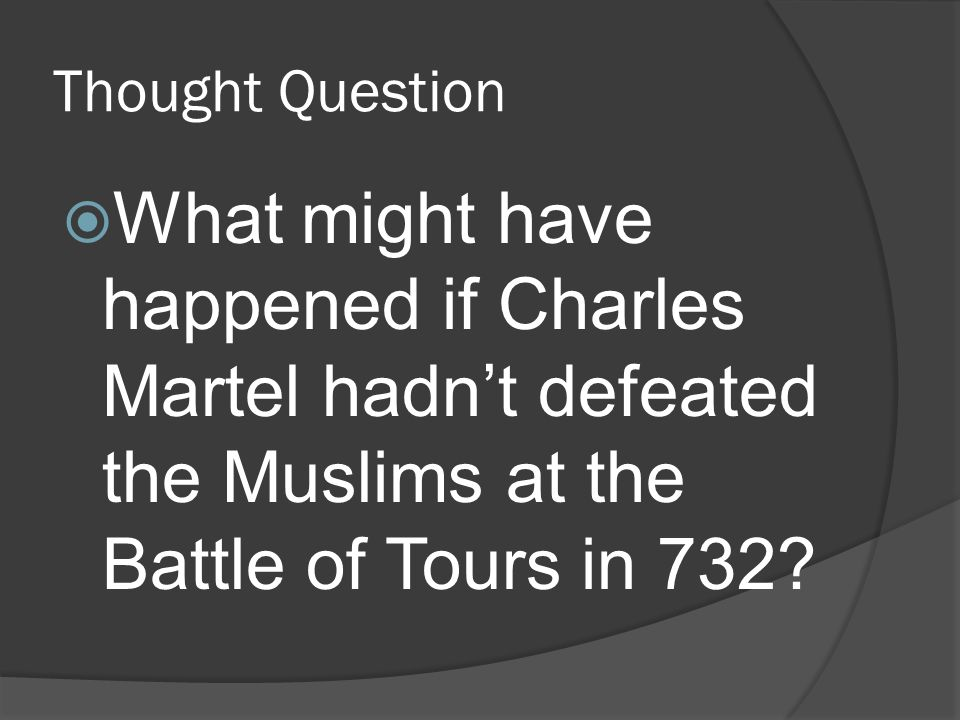 Thought Question  What might have happened if Charles Martel hadn't defeated the Muslims at the Battle of Tours in 732