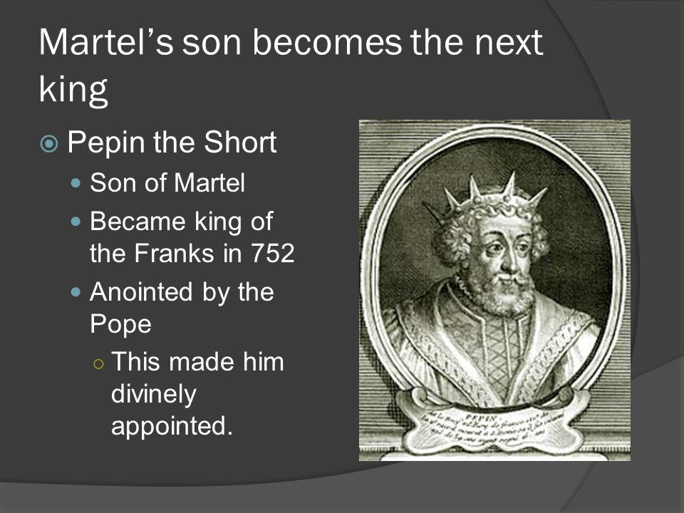 Martel's son becomes the next king  Pepin the Short Son of Martel Became king of the Franks in 752 Anointed by the Pope ○ This made him divinely appointed.