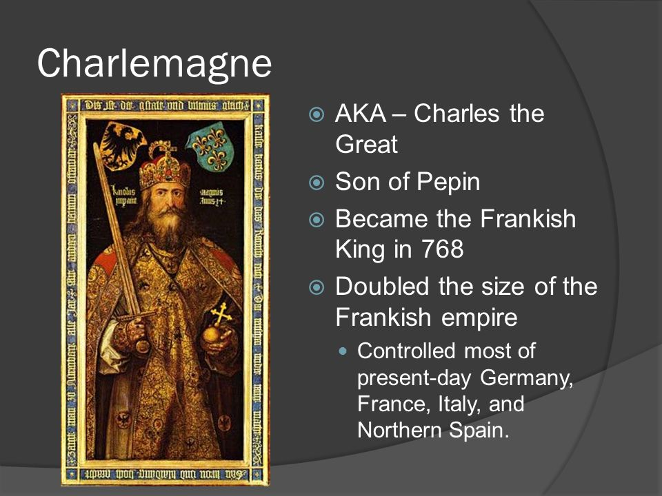 Charlemagne  AKA – Charles the Great  Son of Pepin  Became the Frankish King in 768  Doubled the size of the Frankish empire Controlled most of present-day Germany, France, Italy, and Northern Spain.
