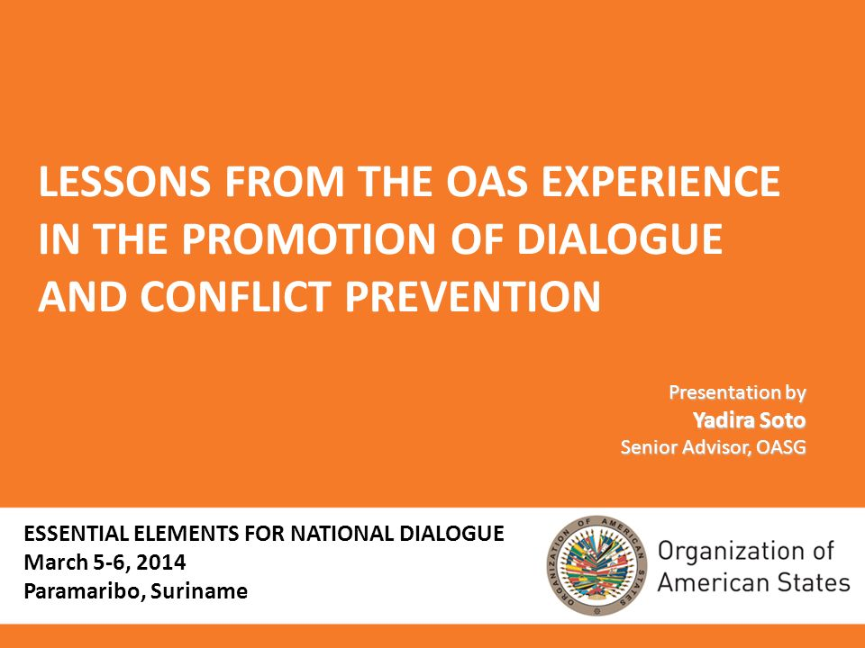 LESSONS FROM THE OAS EXPERIENCE IN THE PROMOTION OF DIALOGUE AND CONFLICT PREVENTION Presentation by Yadira Soto Senior Advisor, OASG ESSENTIAL ELEMENTS FOR NATIONAL DIALOGUE March 5-6, 2014 Paramaribo, Suriname
