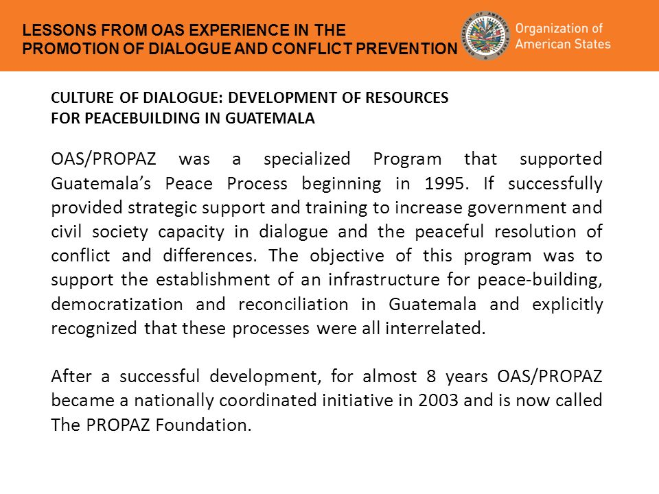 CULTURE OF DIALOGUE: DEVELOPMENT OF RESOURCES FOR PEACEBUILDING IN GUATEMALA OAS/PROPAZ was a specialized Program that supported Guatemala's Peace Process beginning in 1995.