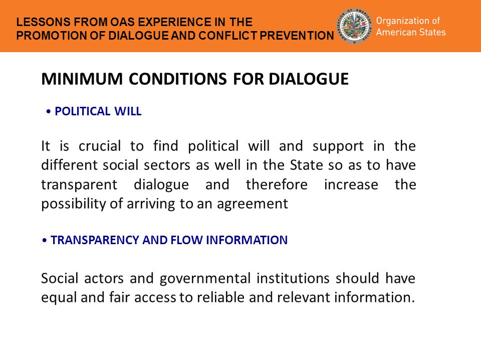 MINIMUM CONDITIONS FOR DIALOGUE It is crucial to find political will and support in the different social sectors as well in the State so as to have transparent dialogue and therefore increase the possibility of arriving to an agreement Social actors and governmental institutions should have equal and fair access to reliable and relevant information.
