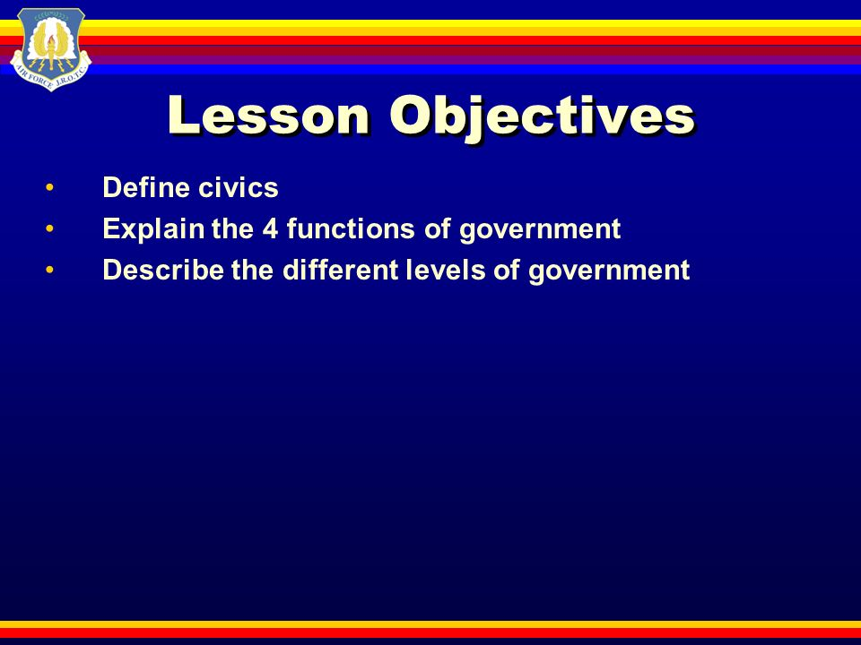 Lesson Objectives Define civics Explain the 4 functions of government Describe the different levels of government