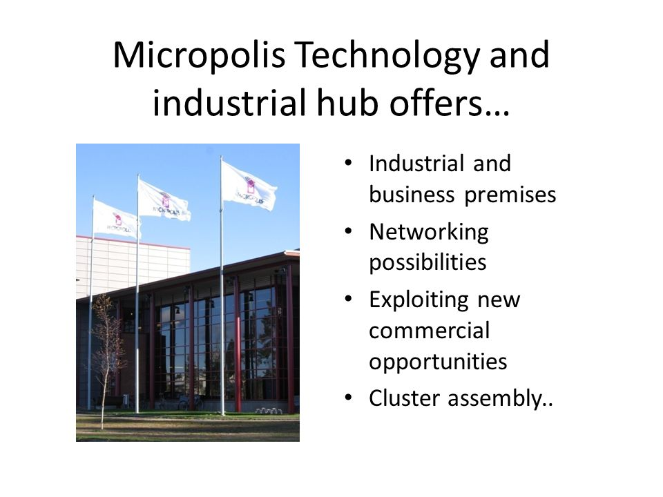 Micropolis Technology and industrial hub offers… Industrial and business premises Networking possibilities Exploiting new commercial opportunities Cluster assembly..