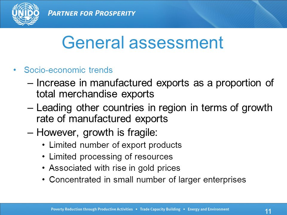General assessment Socio-economic trends –Increase in manufactured exports as a proportion of total merchandise exports –Leading other countries in region in terms of growth rate of manufactured exports –However, growth is fragile: Limited number of export products Limited processing of resources Associated with rise in gold prices Concentrated in small number of larger enterprises 11
