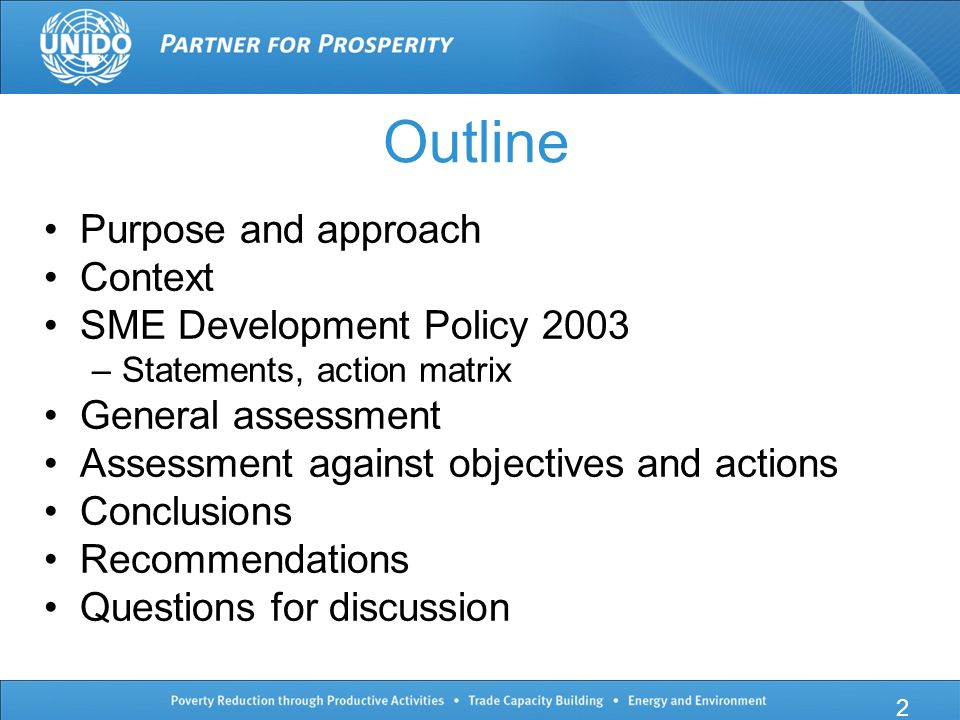 Outline Purpose and approach Context SME Development Policy 2003 –Statements, action matrix General assessment Assessment against objectives and actions Conclusions Recommendations Questions for discussion 2