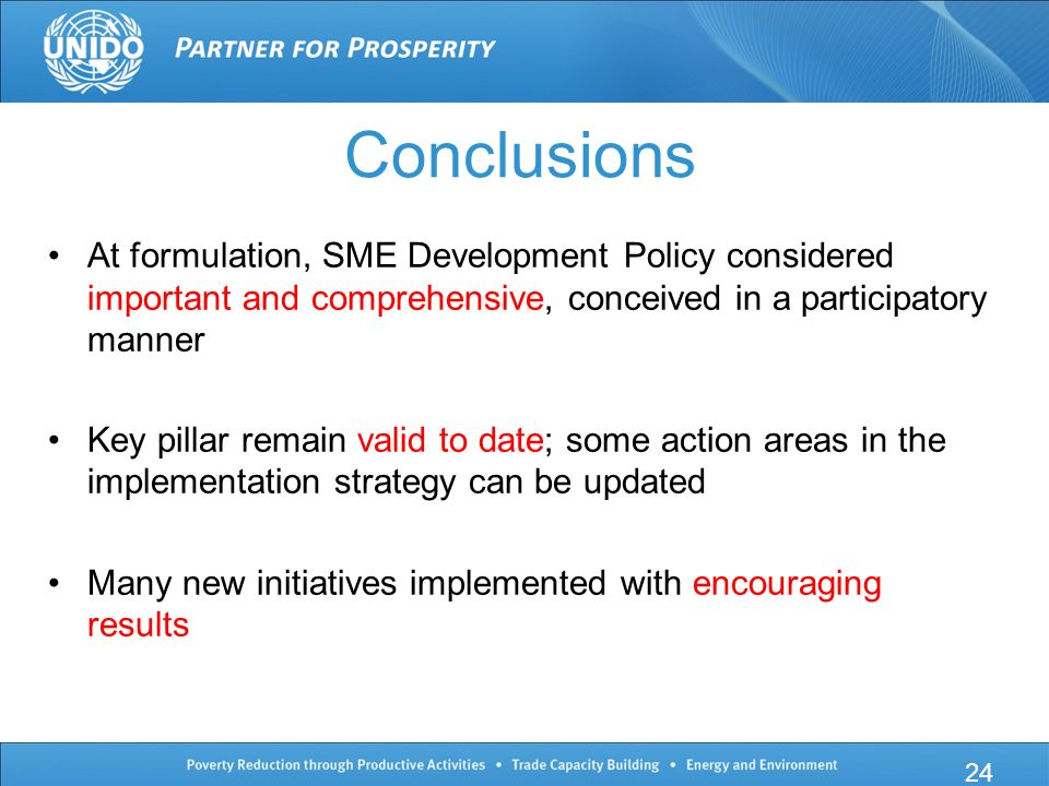 Conclusions At formulation, SME Development Policy considered important and comprehensive, conceived in a participatory manner Key pillar remain valid to date; some action areas in the implementation strategy can be updated Many new initiatives implemented with encouraging results 24