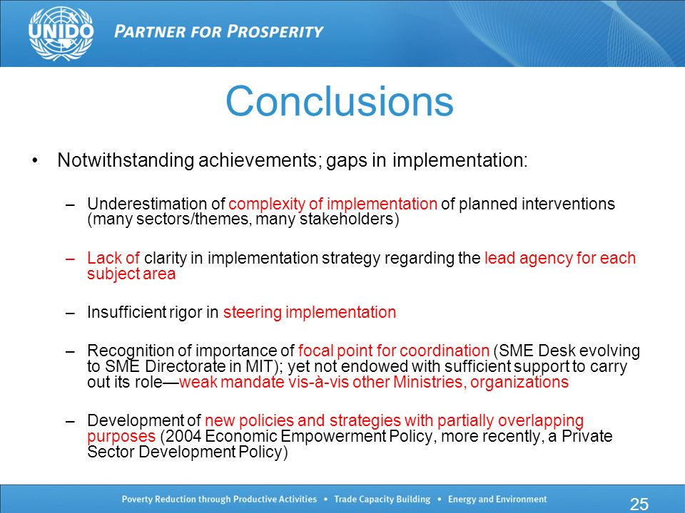 Conclusions Notwithstanding achievements; gaps in implementation: –Underestimation of complexity of implementation of planned interventions (many sectors/themes, many stakeholders) –Lack of clarity in implementation strategy regarding the lead agency for each subject area –Insufficient rigor in steering implementation –Recognition of importance of focal point for coordination (SME Desk evolving to SME Directorate in MIT); yet not endowed with sufficient support to carry out its role—weak mandate vis-à-vis other Ministries, organizations –Development of new policies and strategies with partially overlapping purposes (2004 Economic Empowerment Policy, more recently, a Private Sector Development Policy) 25