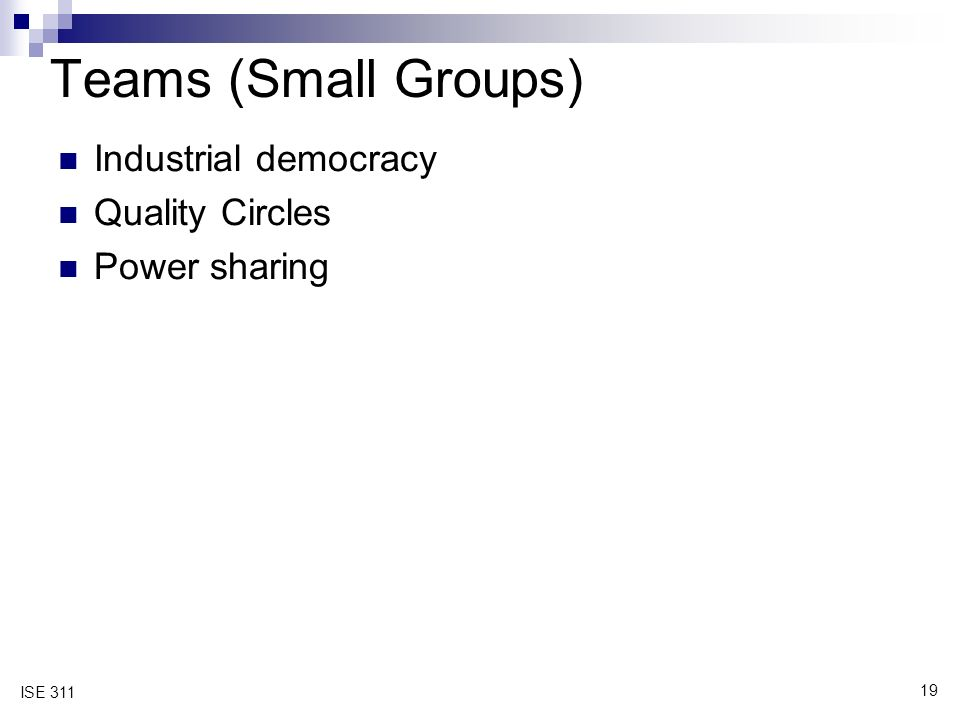 19 ISE 311 Teams (Small Groups) Industrial democracy Quality Circles Power sharing