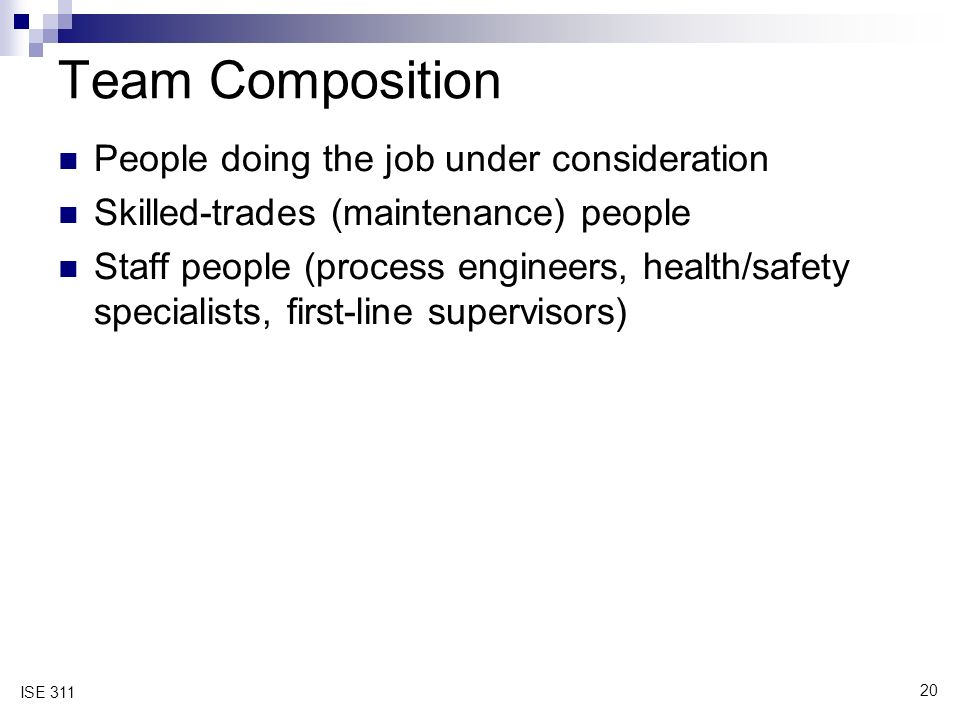 20 ISE 311 Team Composition People doing the job under consideration Skilled-trades (maintenance) people Staff people (process engineers, health/safety specialists, first-line supervisors)