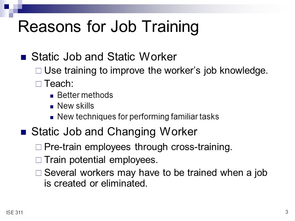 3 ISE 311 Reasons for Job Training Static Job and Static Worker  Use training to improve the worker's job knowledge.