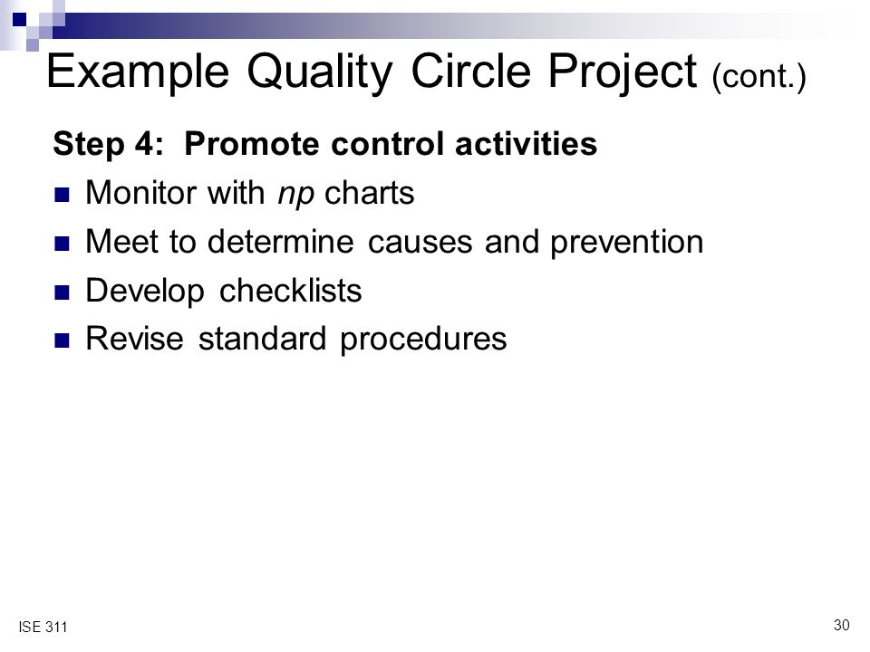 30 ISE 311 Example Quality Circle Project (cont.) Step 4: Promote control activities Monitor with np charts Meet to determine causes and prevention Develop checklists Revise standard procedures
