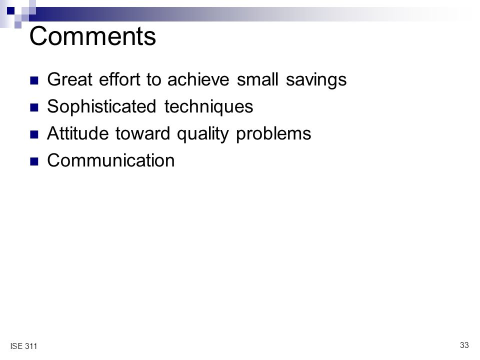 33 ISE 311 Comments Great effort to achieve small savings Sophisticated techniques Attitude toward quality problems Communication