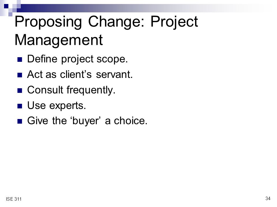 34 ISE 311 Proposing Change: Project Management Define project scope.