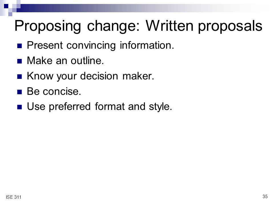 35 ISE 311 Proposing change: Written proposals Present convincing information.