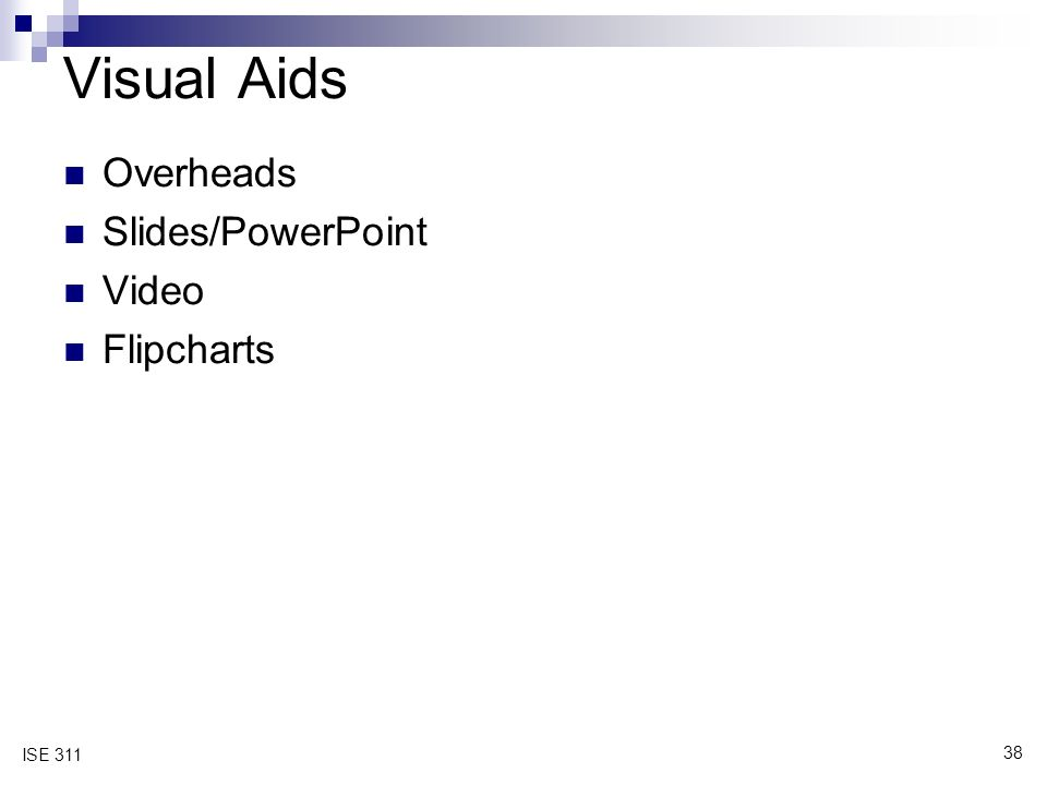 38 ISE 311 Visual Aids Overheads Slides/PowerPoint Video Flipcharts