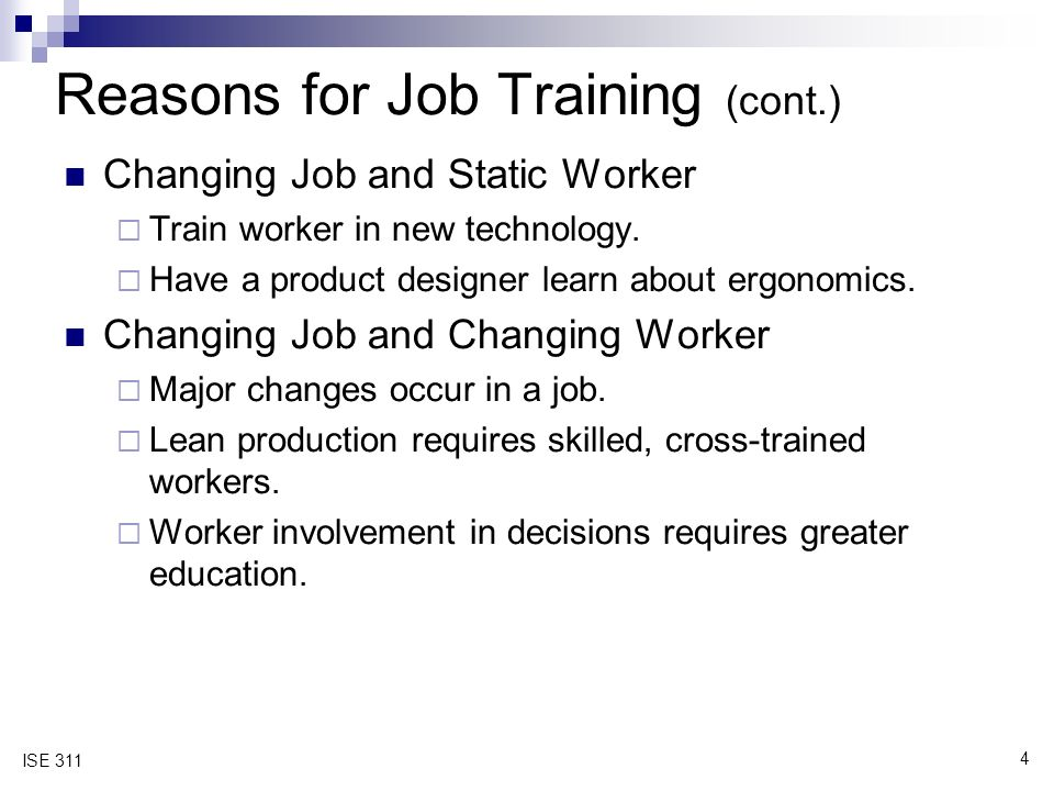 4 ISE 311 Reasons for Job Training (cont.) Changing Job and Static Worker  Train worker in new technology.
