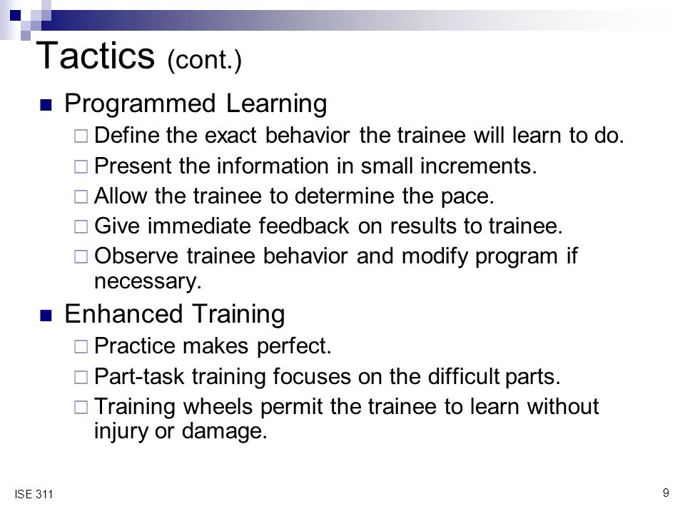 9 ISE 311 Tactics (cont.) Programmed Learning  Define the exact behavior the trainee will learn to do.