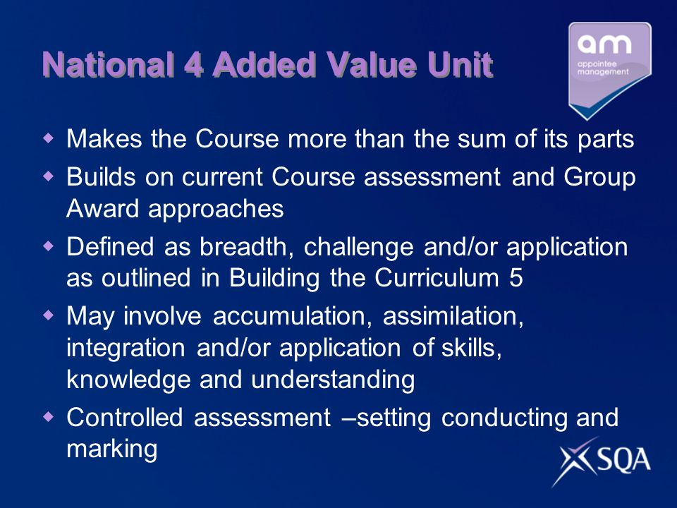 National 4 Added Value Unit  Makes the Course more than the sum of its parts  Builds on current Course assessment and Group Award approaches  Defined as breadth, challenge and/or application as outlined in Building the Curriculum 5  May involve accumulation, assimilation, integration and/or application of skills, knowledge and understanding  Controlled assessment –setting conducting and marking