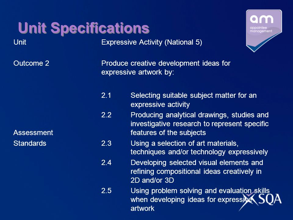 Unit Specifications UnitExpressive Activity (National 5) Outcome 2Produce creative development ideas for expressive artwork by: 2.1 Selecting suitable subject matter for an expressive activity 2.2 Producing analytical drawings, studies and investigative research to represent specific Assessmentfeatures of the subjects Standards2.3 Using a selection of art materials, techniques and/or technology expressively 2.4 Developing selected visual elements and refining compositional ideas creatively in 2D and/or 3D 2.5 Using problem solving and evaluation skills when developing ideas for expressive artwork