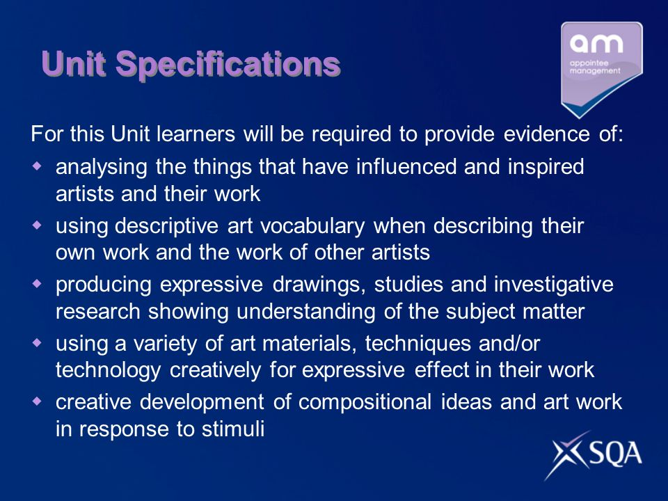 Unit Specifications For this Unit learners will be required to provide evidence of:  analysing the things that have influenced and inspired artists and their work  using descriptive art vocabulary when describing their own work and the work of other artists  producing expressive drawings, studies and investigative research showing understanding of the subject matter  using a variety of art materials, techniques and/or technology creatively for expressive effect in their work  creative development of compositional ideas and art work in response to stimuli