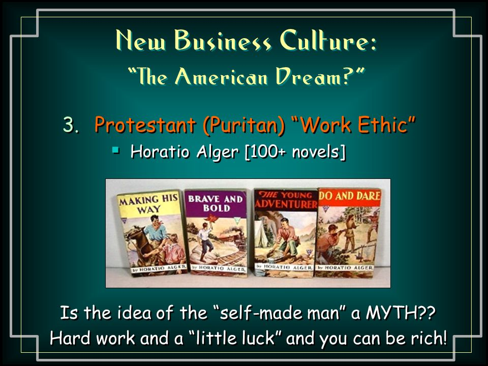 New Business Culture: The American Dream 3.Protestant (Puritan) Work Ethic  Horatio Alger [100+ novels] 3.Protestant (Puritan) Work Ethic  Horatio Alger [100+ novels] Is the idea of the self-made man a MYTH .