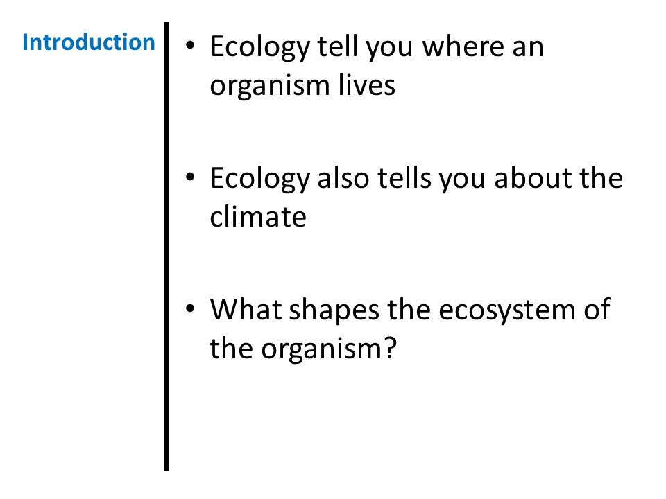 Ecology tell you where an organism lives Ecology also tells you about the climate What shapes the ecosystem of the organism.