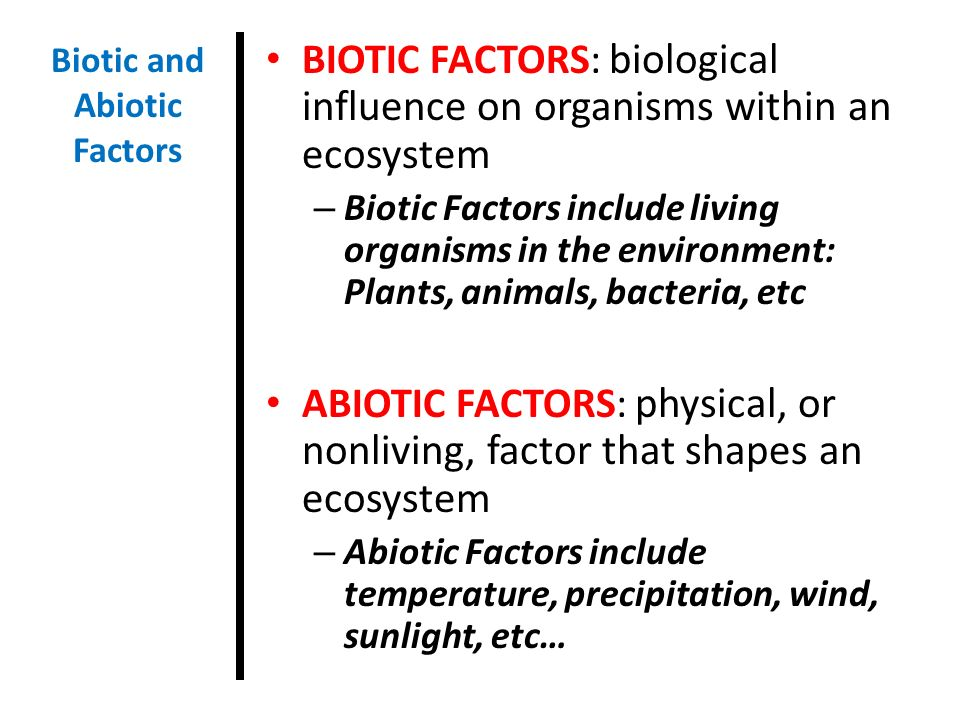 BIOTIC FACTORS: biological influence on organisms within an ecosystem – Biotic Factors include living organisms in the environment: Plants, animals, bacteria, etc ABIOTIC FACTORS: physical, or nonliving, factor that shapes an ecosystem – Abiotic Factors include temperature, precipitation, wind, sunlight, etc… Biotic and Abiotic Factors