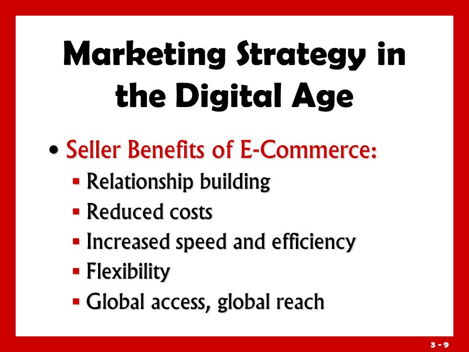 3 - 9 Marketing Strategy in the Digital Age Seller Benefits of E-Commerce: Seller Benefits of E-Commerce:  Relationship building  Reduced costs  Increased speed and efficiency  Flexibility  Global access, global reach