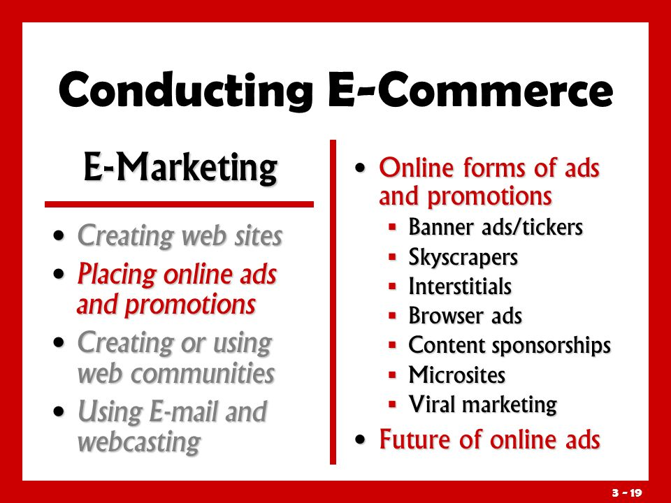 3 - 19 Conducting E-Commerce Online forms of ads and promotions  Banner ads/tickers  Skyscrapers  Interstitials  Browser ads  Content sponsorships  Microsites  Viral marketing Future of online ads E-Marketing Creating web sites Creating web sites Placing online ads and promotions Placing online ads and promotions Creating or using web communities Creating or using web communities Using E-mail and webcasting Using E-mail and webcasting