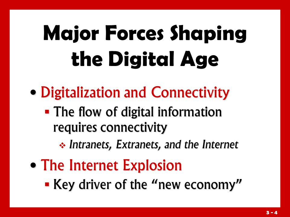 3 - 4 Major Forces Shaping the Digital Age Digitalization and Connectivity Digitalization and Connectivity  The flow of digital information requires connectivity  Intranets, Extranets, and the Internet The Internet Explosion The Internet Explosion  Key driver of the new economy