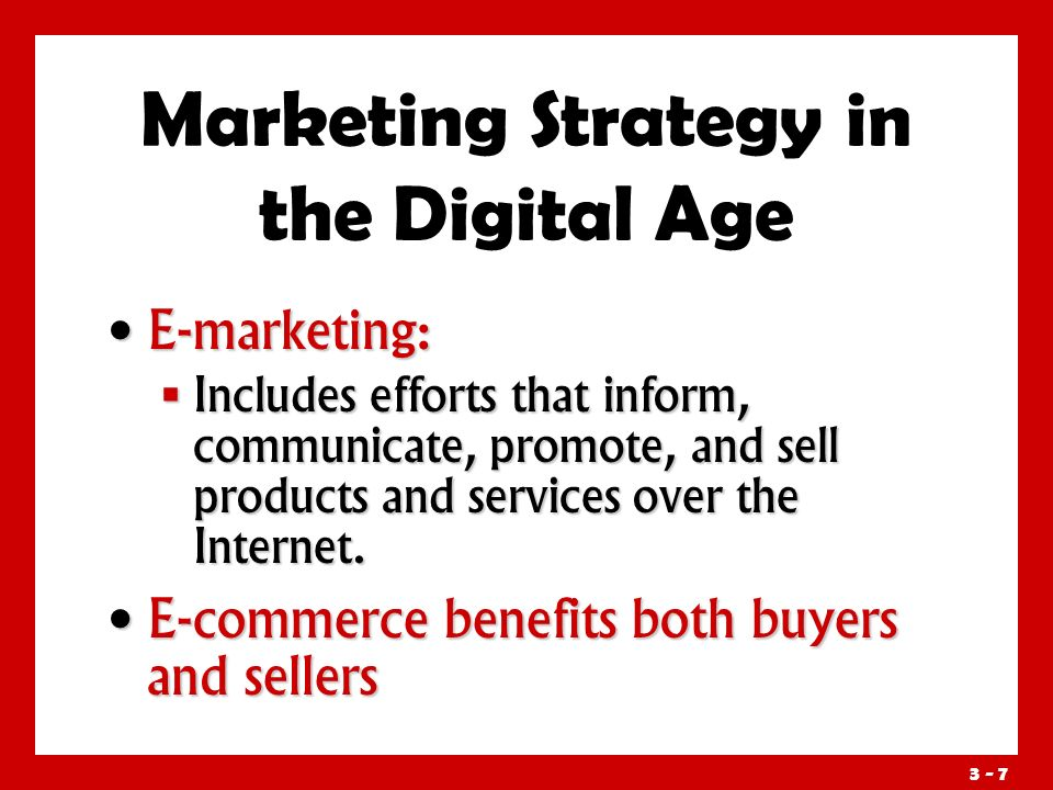 3 - 7 Marketing Strategy in the Digital Age E-marketing: E-marketing:  Includes efforts that inform, communicate, promote, and sell products and services over the Internet.