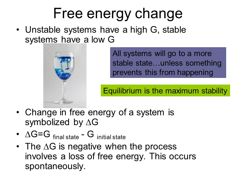Free energy change Unstable systems have a high G, stable systems have a low G Change in free energy of a system is symbolized by ∆G ∆G=G final state - G initial state The ∆G is negative when the process involves a loss of free energy.