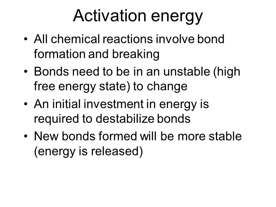 Activation energy All chemical reactions involve bond formation and breaking Bonds need to be in an unstable (high free energy state) to change An initial investment in energy is required to destabilize bonds New bonds formed will be more stable (energy is released)