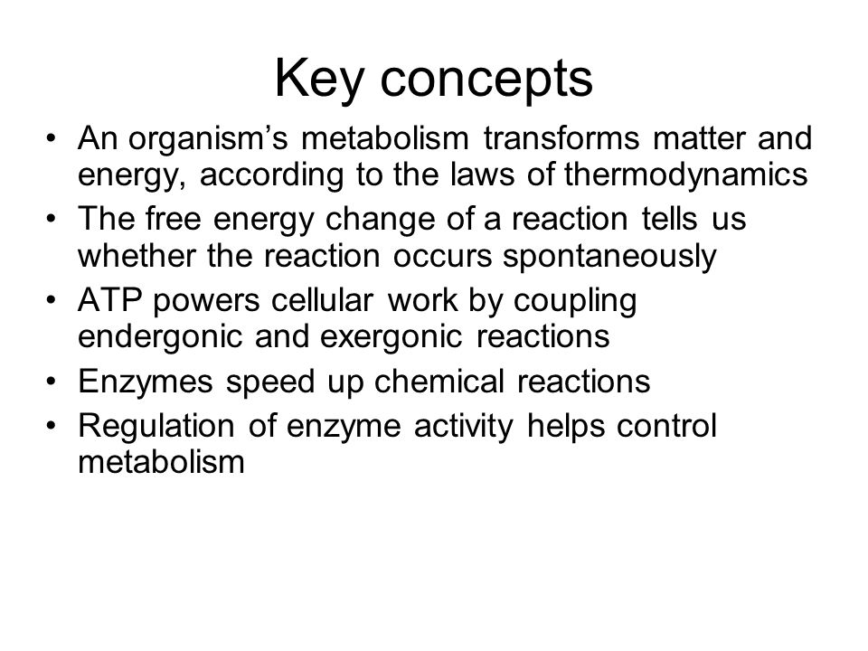 Key concepts An organism's metabolism transforms matter and energy, according to the laws of thermodynamics The free energy change of a reaction tells us whether the reaction occurs spontaneously ATP powers cellular work by coupling endergonic and exergonic reactions Enzymes speed up chemical reactions Regulation of enzyme activity helps control metabolism