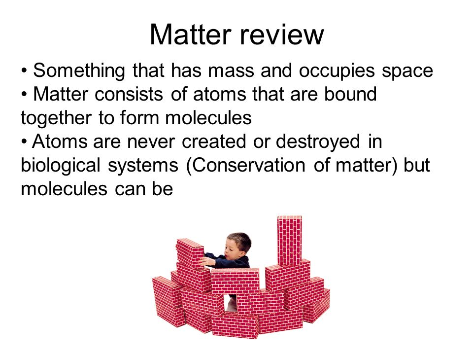 Matter review Something that has mass and occupies space Matter consists of atoms that are bound together to form molecules Atoms are never created or destroyed in biological systems (Conservation of matter) but molecules can be