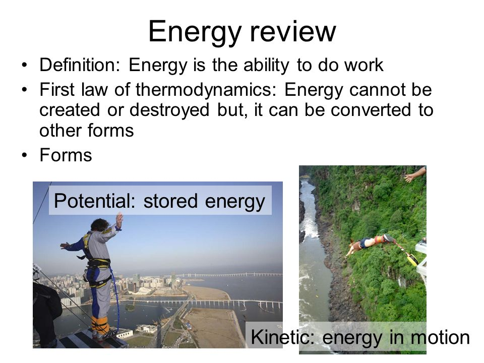 Definition: Energy is the ability to do work First law of thermodynamics: Energy cannot be created or destroyed but, it can be converted to other forms Forms Energy review Kinetic: energy in motion Potential: stored energy