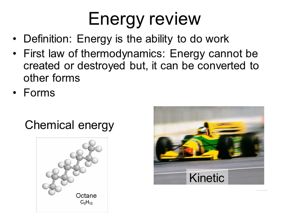 Definition: Energy is the ability to do work First law of thermodynamics: Energy cannot be created or destroyed but, it can be converted to other forms Forms Energy review Chemical energy Kinetic