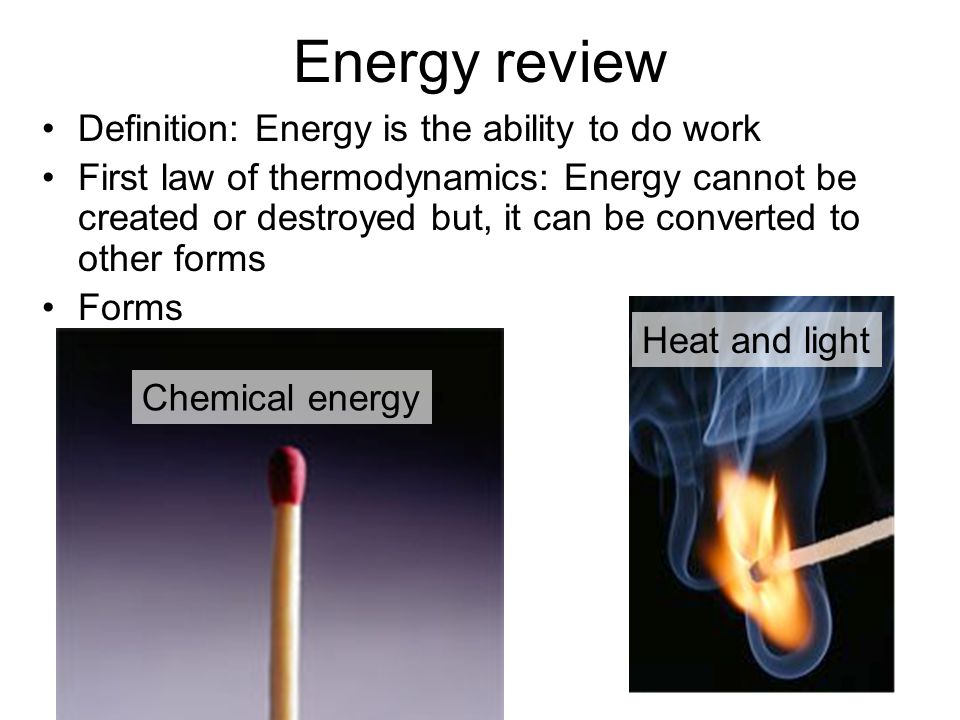 Definition: Energy is the ability to do work First law of thermodynamics: Energy cannot be created or destroyed but, it can be converted to other forms Forms Energy review Heat and light Chemical energy