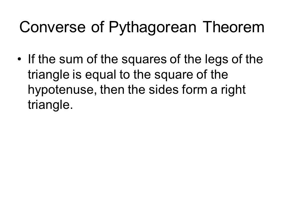 Converse of Pythagorean Theorem If the sum of the squares of the legs of the triangle is equal to the square of the hypotenuse, then the sides form a right triangle.