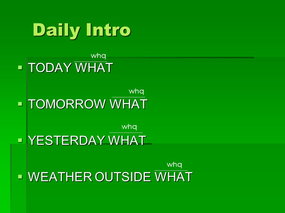 Daily Intro  TODAY WHAT  TOMORROW WHAT  YESTERDAY WHAT  WEATHER OUTSIDE WHAT whq
